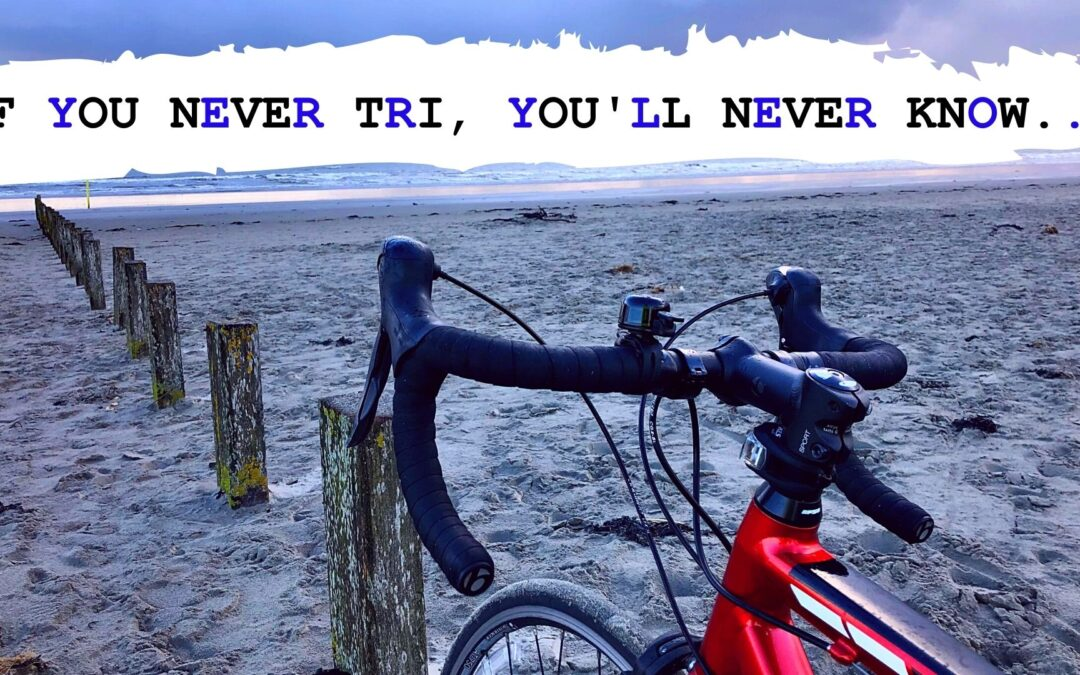IF YOU NEVER TRI, YOU'LL NEVER KNOW…